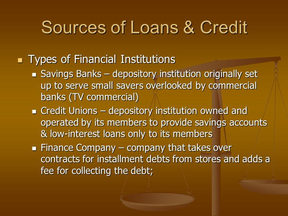 Sources of Loans & Credit Types of Financial Institutions Types of Financial Institutions Savings Banks – depository institution originally set up to serve small savers overlooked by commercial banks (TV commercial) Savings Banks – depository institution originally set up to serve small savers overlooked by commercial banks (TV commercial) Credit Unions – depository institution owned and operated by its members to provide savings accounts & low-interest loans only to its members Credit Unions – depository institution owned and operated by its members to provide savings accounts & low-interest loans only to its members Finance Company – company that takes over contracts for installment debts from stores and adds a fee for collecting the debt; Finance Company – company that takes over contracts for installment debts from stores and adds a fee for collecting the debt;