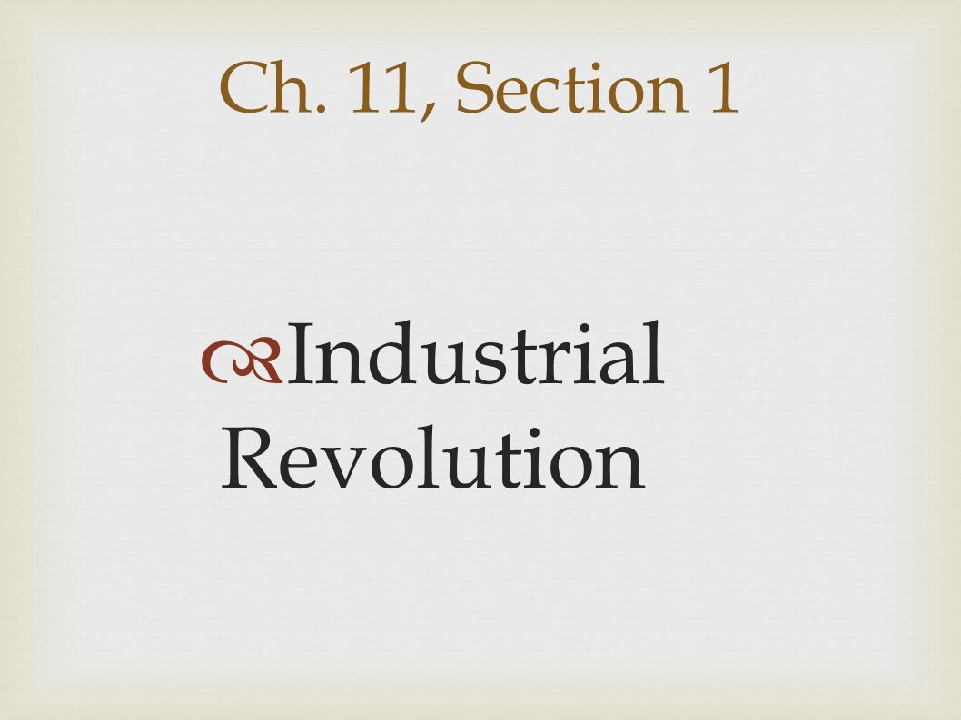 Ch. 11, Section 1  Industrial Revolution