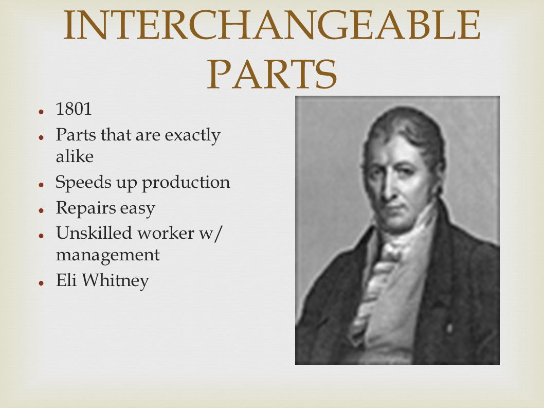 INTERCHANGEABLE PARTS 1801 Parts that are exactly alike Speeds up production Repairs easy Unskilled worker w/ management Eli Whitney