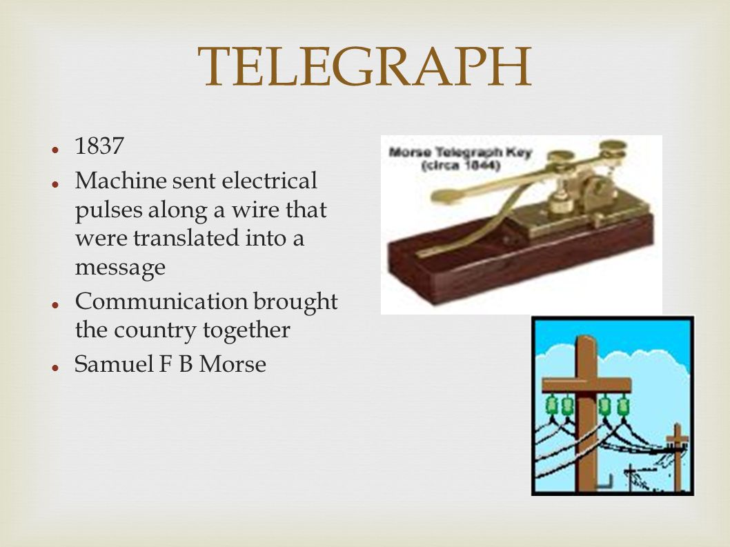TELEGRAPH 1837 Machine sent electrical pulses along a wire that were translated into a message Communication brought the country together Samuel F B Morse