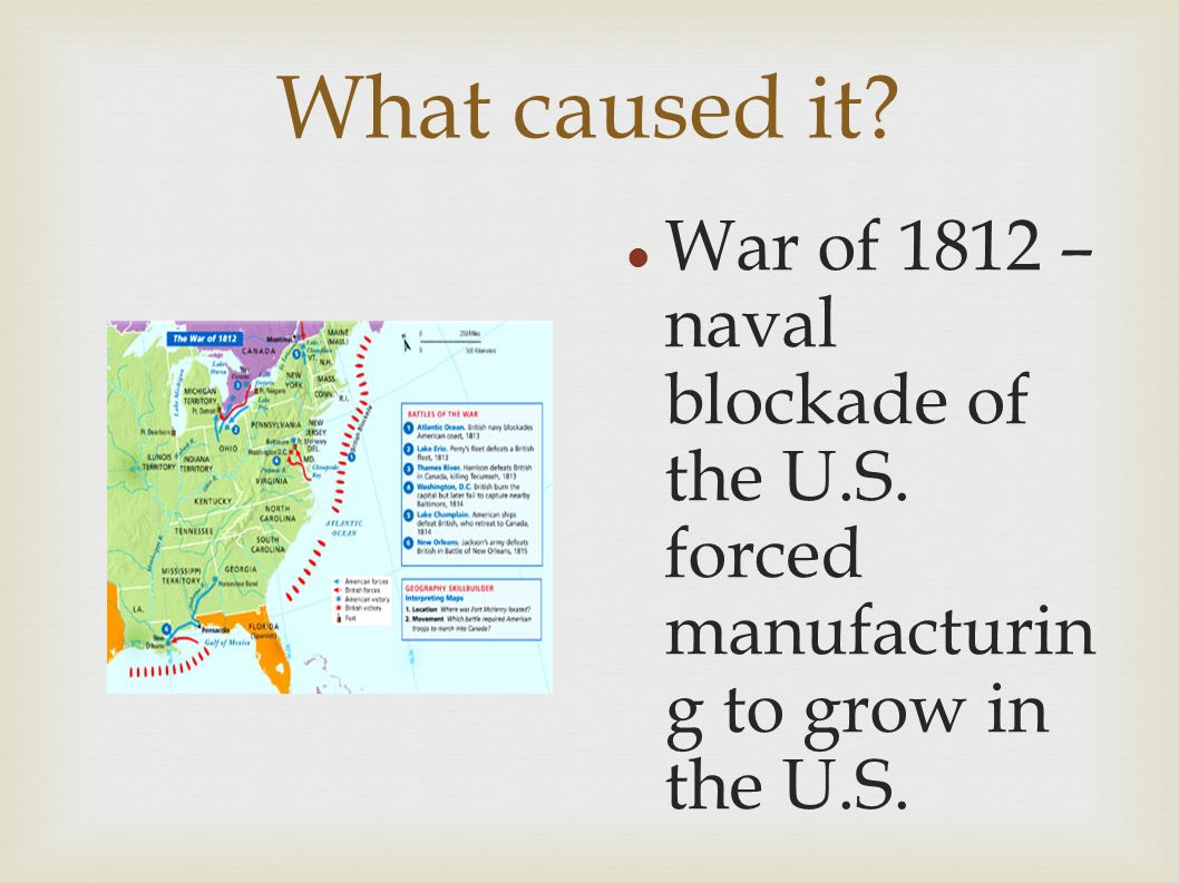 What caused it War of 1812 – naval blockade of the U.S. forced manufacturin g to grow in the U.S.