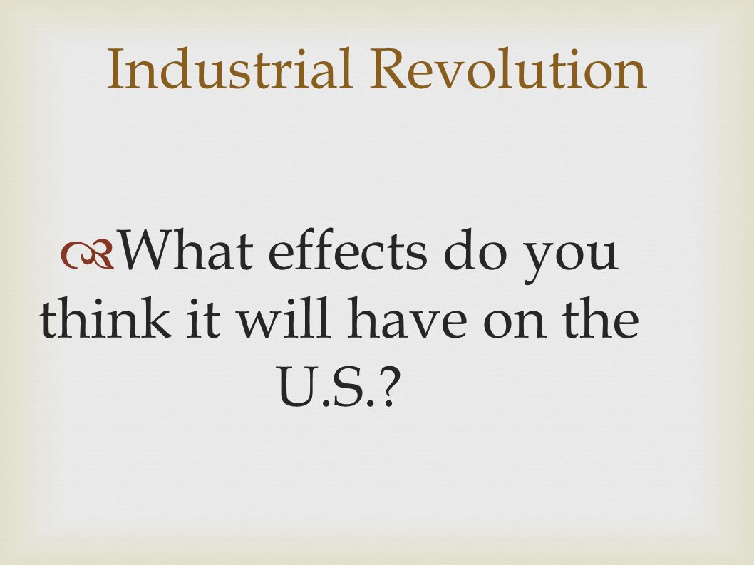 Industrial Revolution  What effects do you think it will have on the U.S.