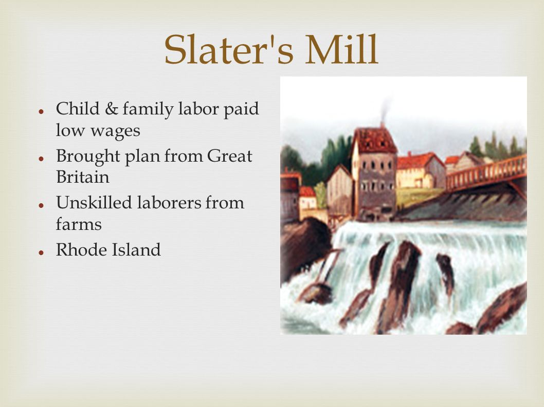 Slater s Mill Child & family labor paid low wages Brought plan from Great Britain Unskilled laborers from farms Rhode Island