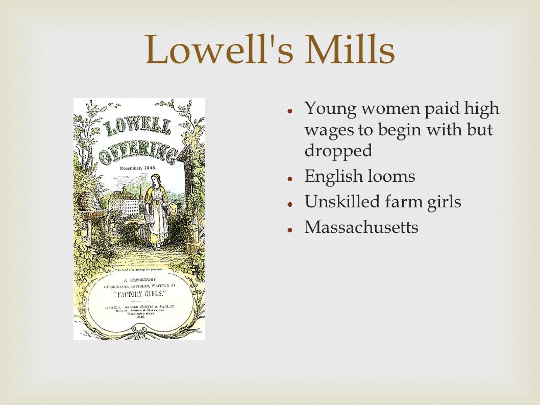 Lowell s Mills Young women paid high wages to begin with but dropped English looms Unskilled farm girls Massachusetts