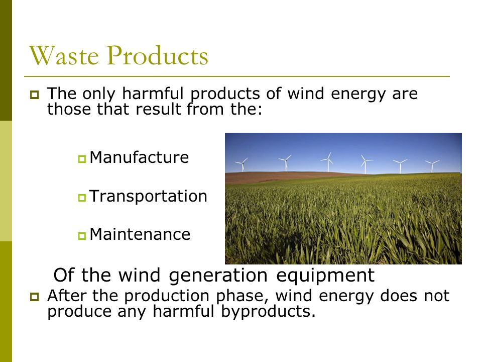 Waste Products  The only harmful products of wind energy are those that result from the:  Manufacture  Transportation  Maintenance Of the wind generation equipment  After the production phase, wind energy does not produce any harmful byproducts.
