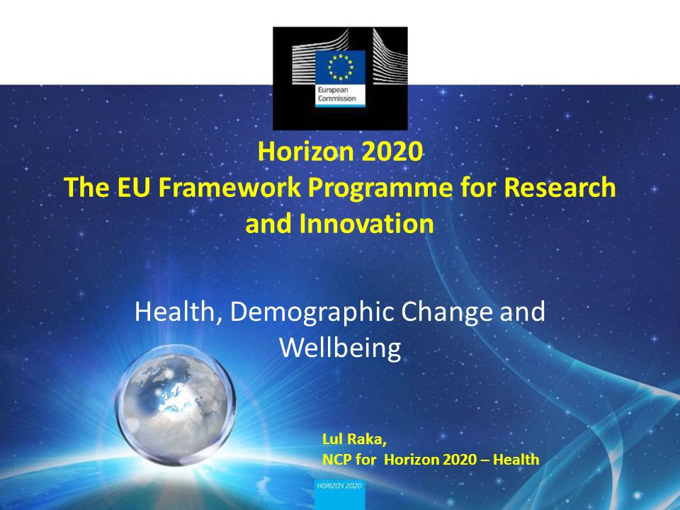 Horizon 2020 The EU Framework Programme for Research and Innovation Health, Demographic Change and Wellbeing Lul Raka, NCP for Horizon 2020 – Health