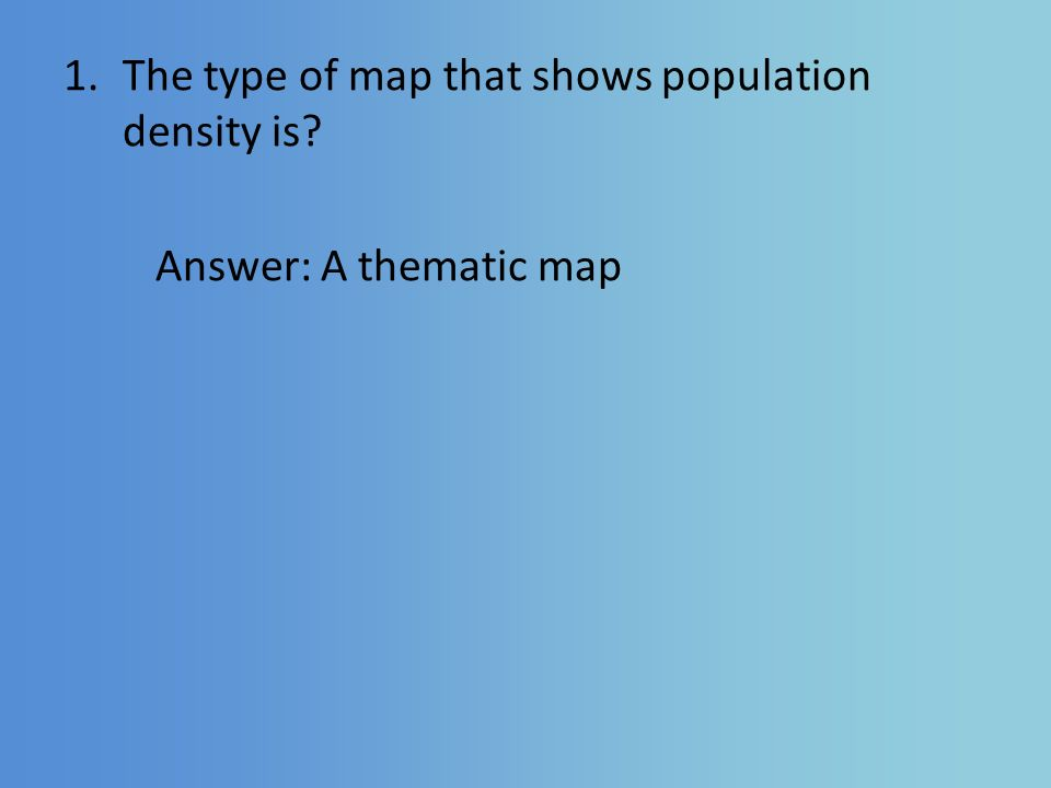 1.The type of map that shows population density is Answer: A thematic map