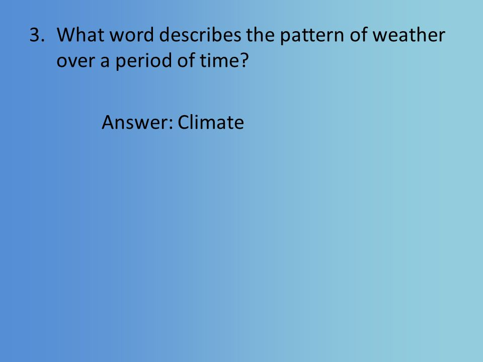 3.What word describes the pattern of weather over a period of time Answer: Climate