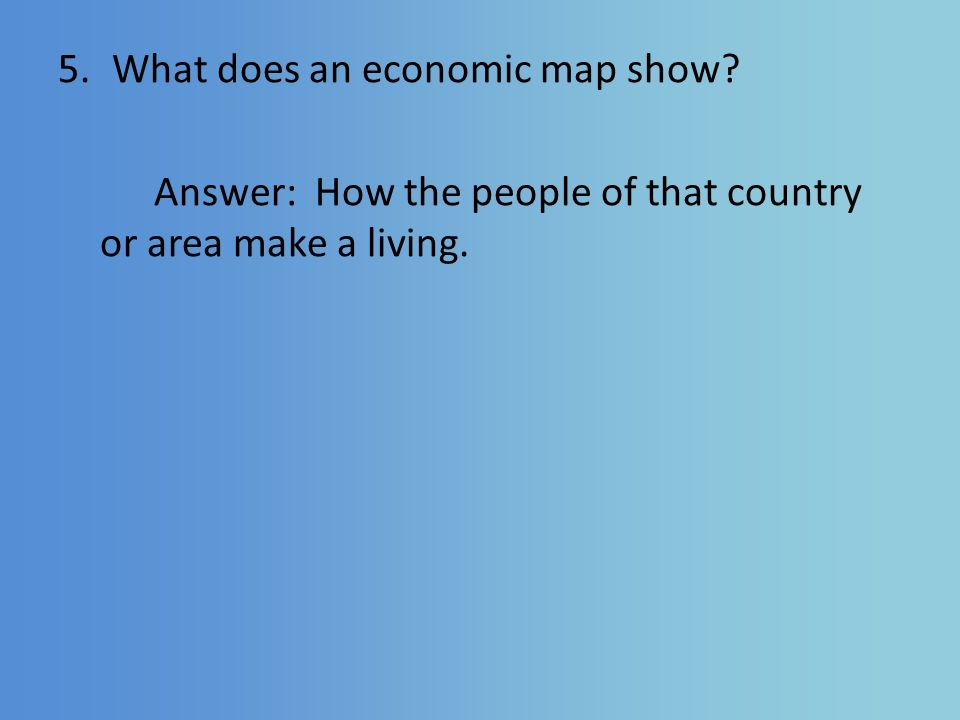 5.What does an economic map show Answer: How the people of that country or area make a living.