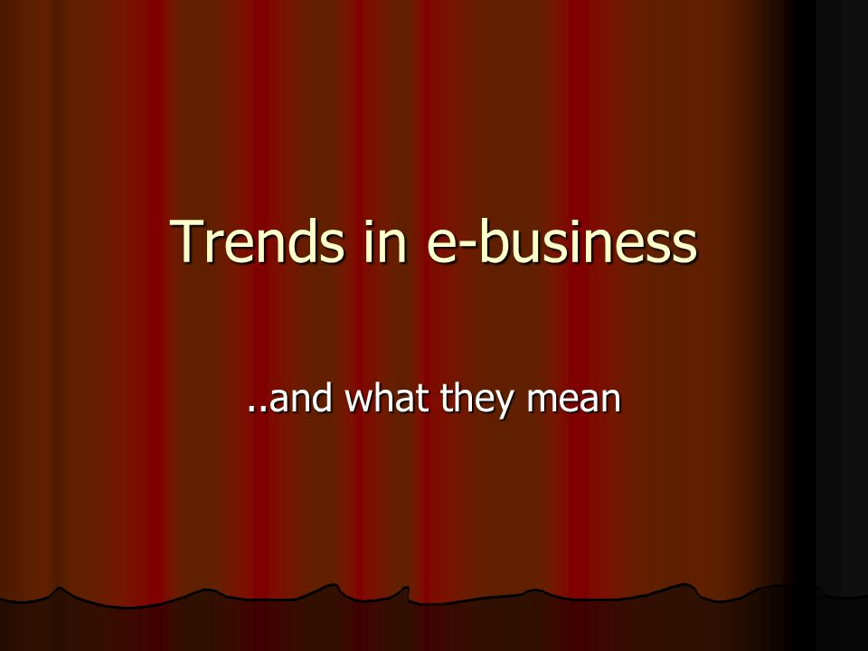 Trends in e-business..and what they mean