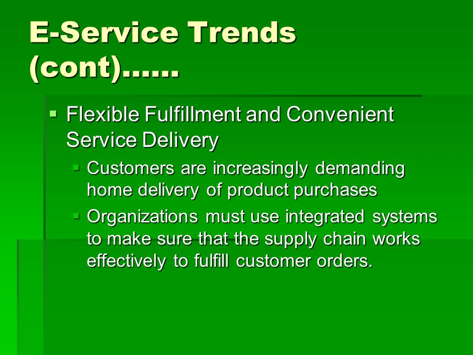 E-Service Trends (cont)……  Flexible Fulfillment and Convenient Service Delivery  Customers are increasingly demanding home delivery of product purchases  Organizations must use integrated systems to make sure that the supply chain works effectively to fulfill customer orders.