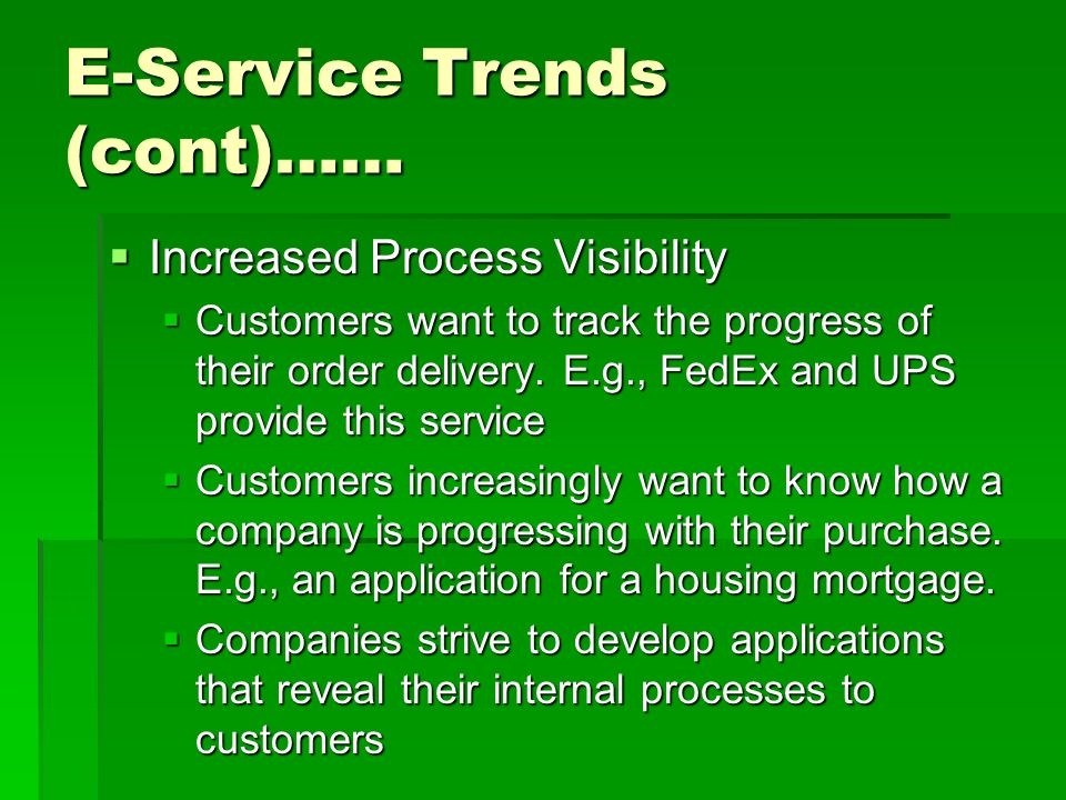 E-Service Trends (cont)……  Increased Process Visibility  Customers want to track the progress of their order delivery.