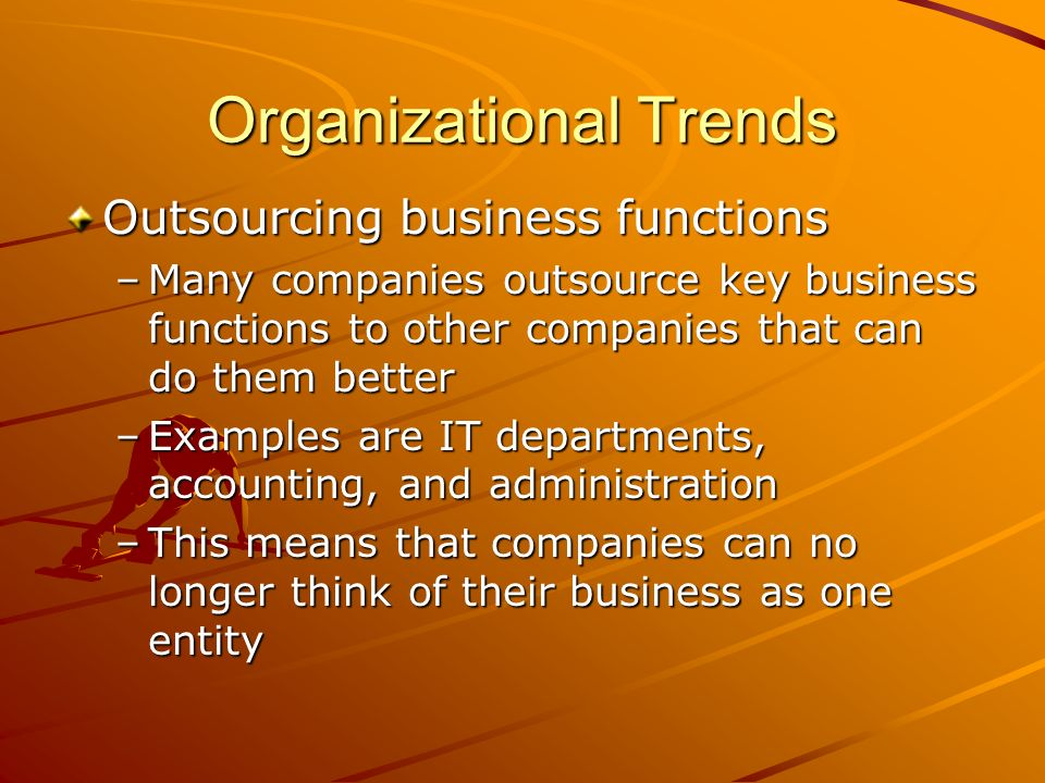 Organizational Trends Outsourcing business functions –Many companies outsource key business functions to other companies that can do them better –Examples are IT departments, accounting, and administration –This means that companies can no longer think of their business as one entity