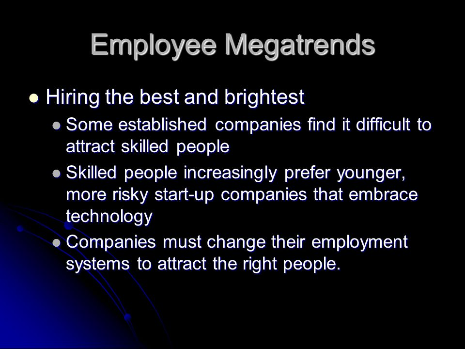 Employee Megatrends Hiring the best and brightest Hiring the best and brightest Some established companies find it difficult to attract skilled people Some established companies find it difficult to attract skilled people Skilled people increasingly prefer younger, more risky start-up companies that embrace technology Skilled people increasingly prefer younger, more risky start-up companies that embrace technology Companies must change their employment systems to attract the right people.