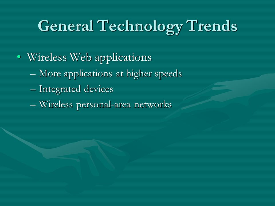 General Technology Trends Wireless Web applicationsWireless Web applications –More applications at higher speeds –Integrated devices –Wireless personal-area networks