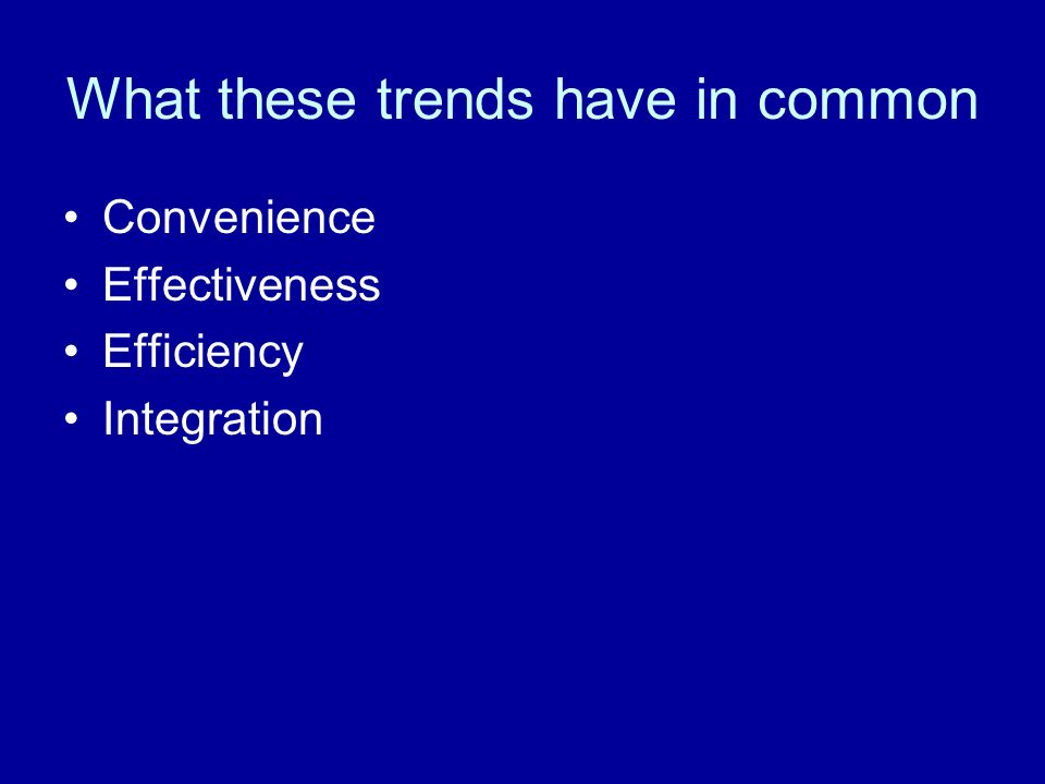 What these trends have in common Convenience Effectiveness Efficiency Integration