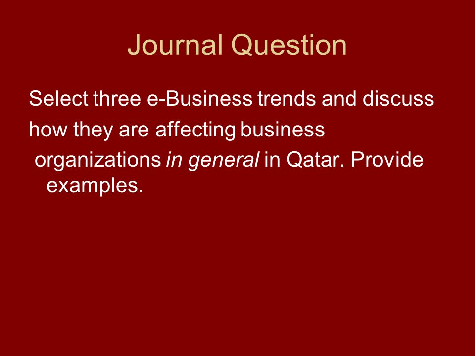 Journal Question Select three e-Business trends and discuss how they are affecting business organizations in general in Qatar.