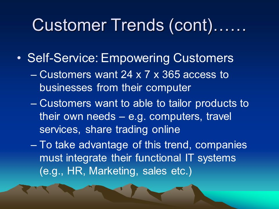 Customer Trends (cont)…… Self-Service: Empowering Customers –Customers want 24 x 7 x 365 access to businesses from their computer –Customers want to able to tailor products to their own needs – e.g.