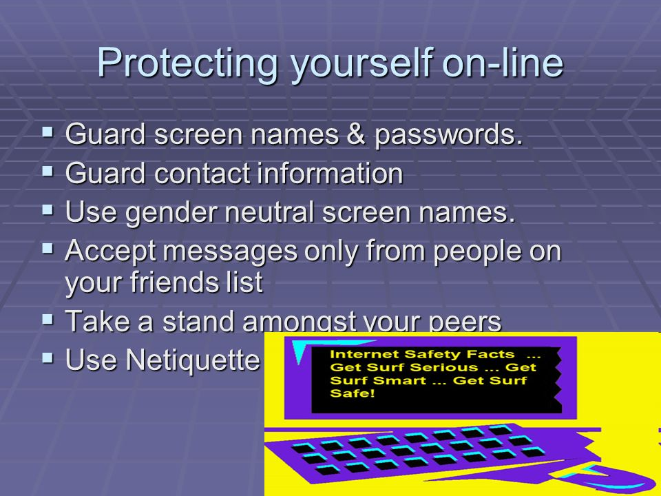 Protecting yourself on-line  Guard screen names & passwords.