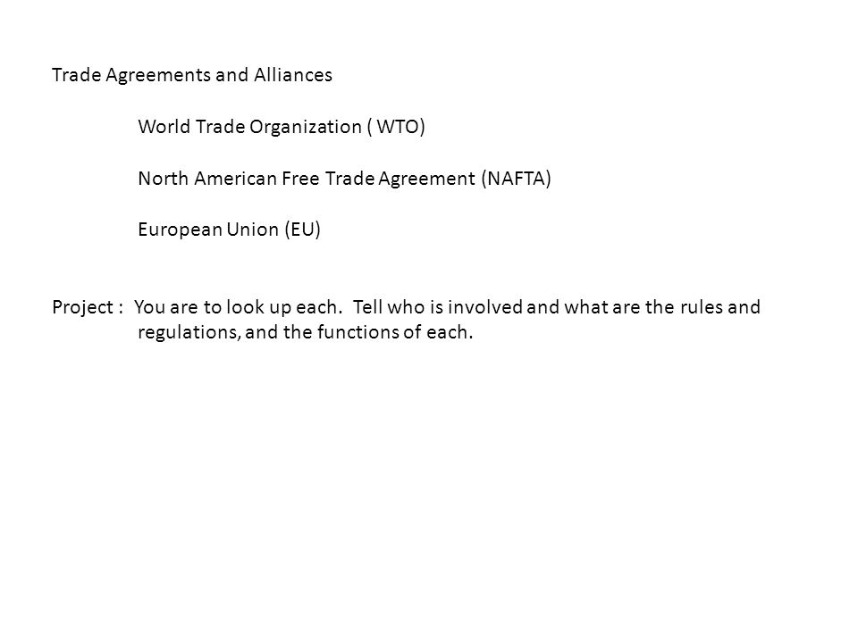 Trade Agreements and Alliances World Trade Organization ( WTO) North American Free Trade Agreement (NAFTA) European Union (EU) Project : You are to look up each.