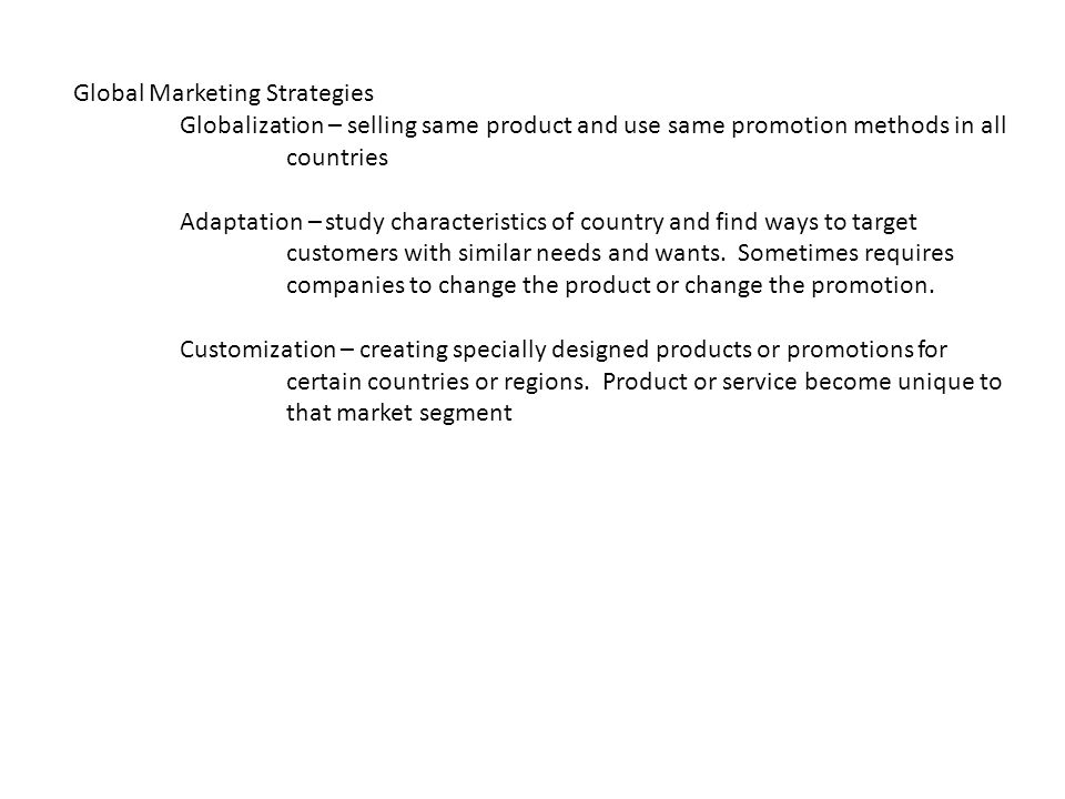 Global Marketing Strategies Globalization – selling same product and use same promotion methods in all countries Adaptation – study characteristics of country and find ways to target customers with similar needs and wants.