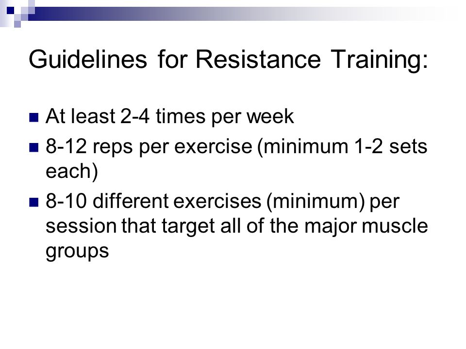 Guidelines for Resistance Training: At least 2-4 times per week 8-12 reps per exercise (minimum 1-2 sets each) 8-10 different exercises (minimum) per session that target all of the major muscle groups