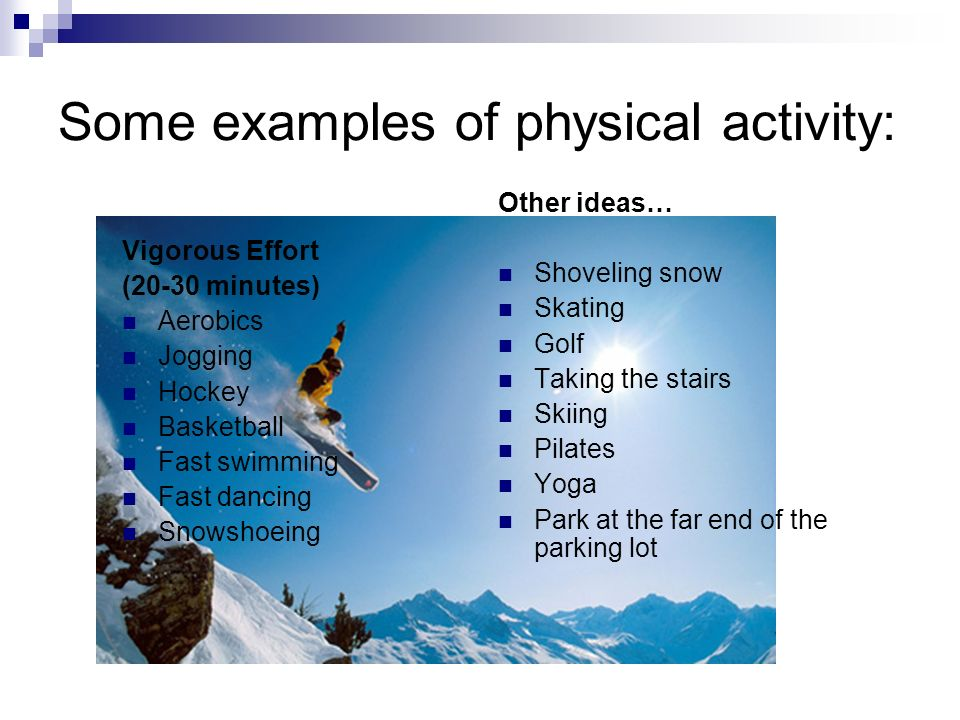 Some examples of physical activity: Vigorous Effort (20-30 minutes) Aerobics Jogging Hockey Basketball Fast swimming Fast dancing Snowshoeing Other ideas… Shoveling snow Skating Golf Taking the stairs Skiing Pilates Yoga Park at the far end of the parking lot