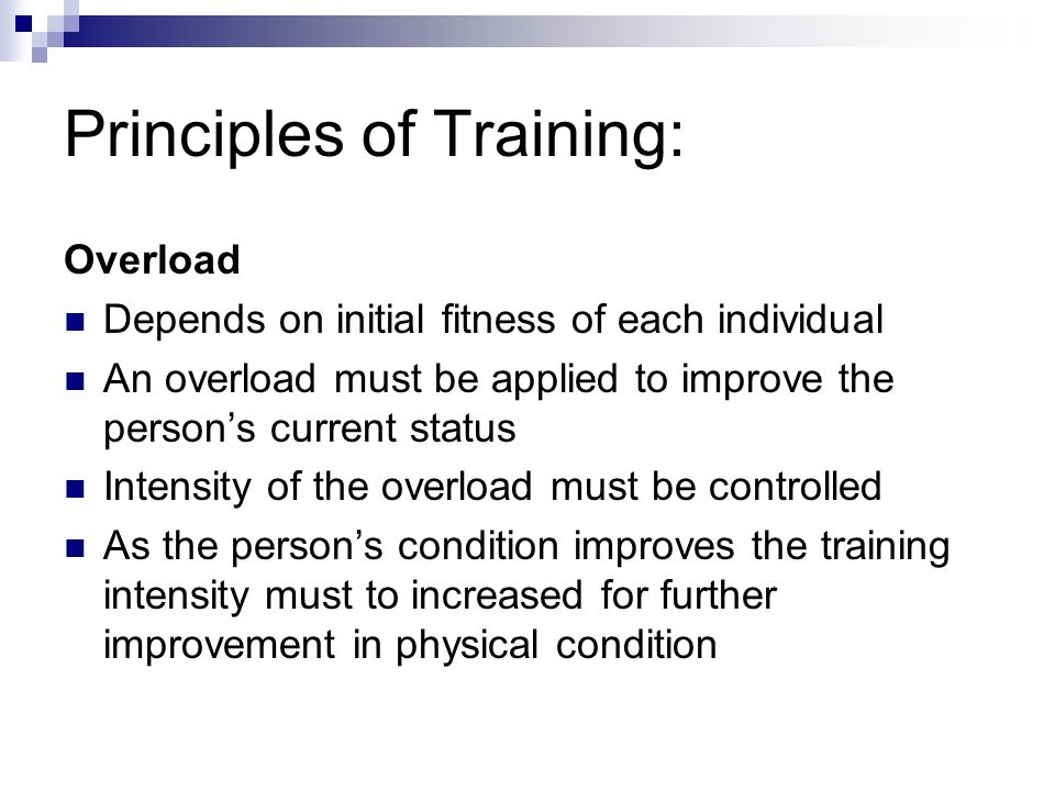 Principles of Training: Overload Depends on initial fitness of each individual An overload must be applied to improve the person's current status Intensity of the overload must be controlled As the person's condition improves the training intensity must to increased for further improvement in physical condition