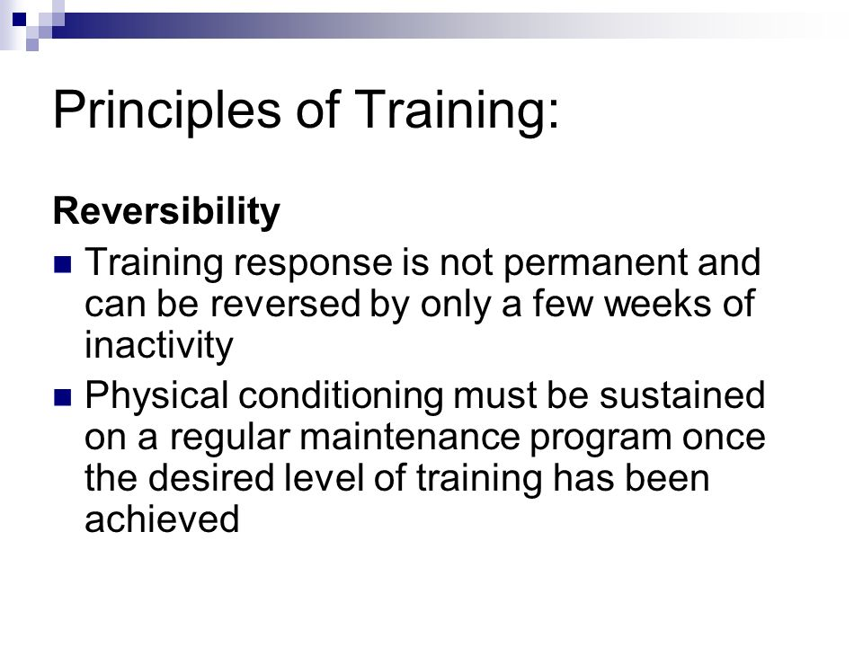 Principles of Training: Reversibility Training response is not permanent and can be reversed by only a few weeks of inactivity Physical conditioning must be sustained on a regular maintenance program once the desired level of training has been achieved