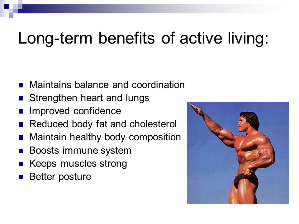 Long-term benefits of active living: Maintains balance and coordination Strengthen heart and lungs Improved confidence Reduced body fat and cholesterol Maintain healthy body composition Boosts immune system Keeps muscles strong Better posture