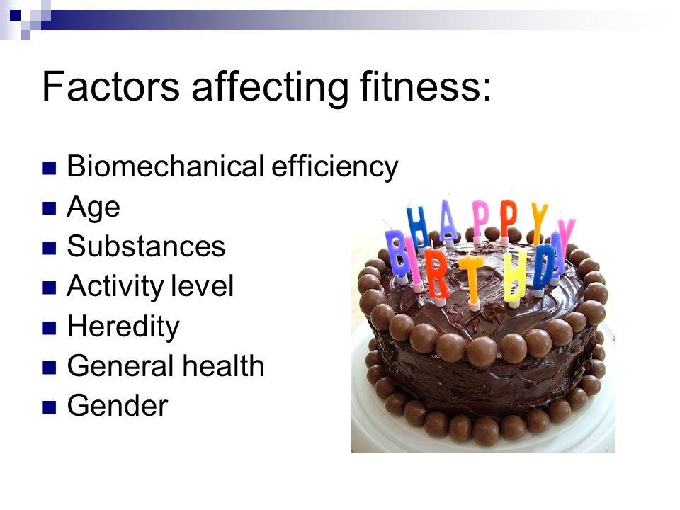 Factors affecting fitness: Biomechanical efficiency Age Substances Activity level Heredity General health Gender