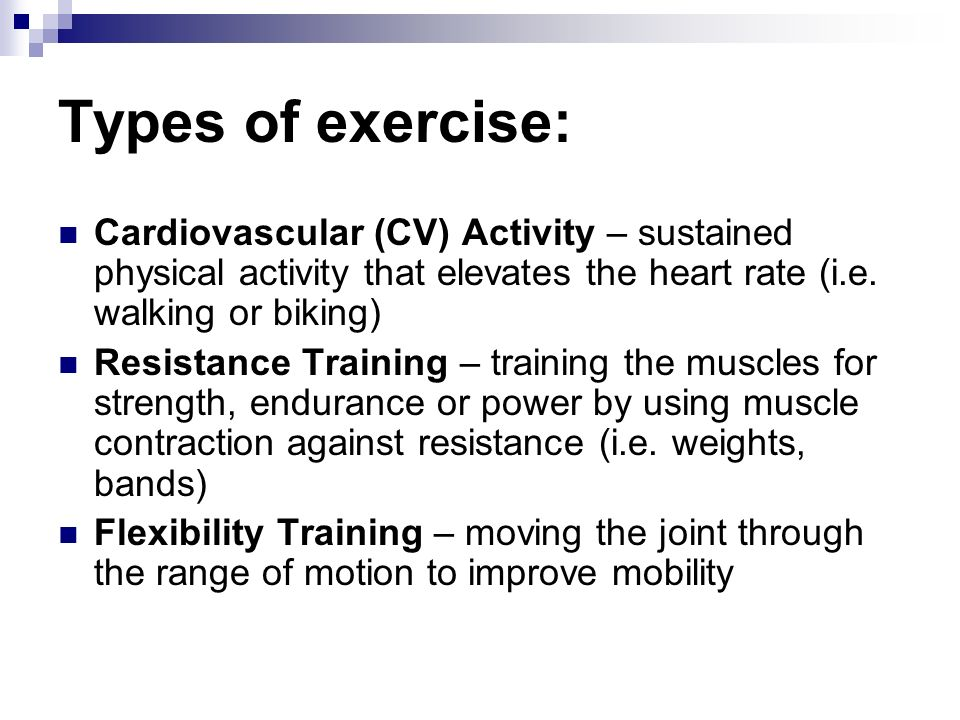 Types of exercise: Cardiovascular (CV) Activity – sustained physical activity that elevates the heart rate (i.e.