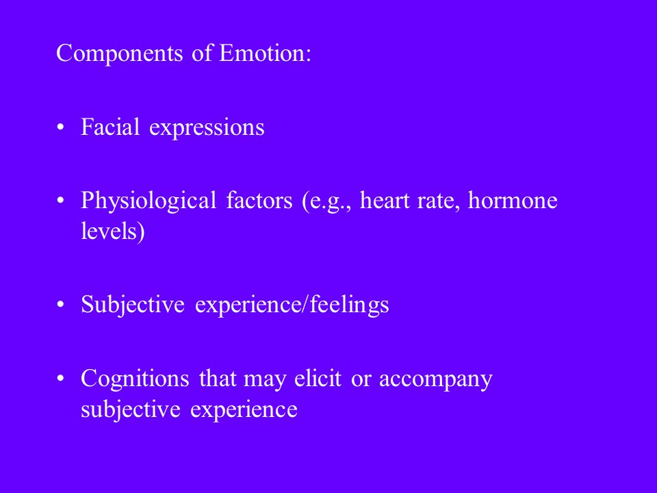 Components of Emotion: Facial expressions Physiological factors (e.g., heart rate, hormone levels) Subjective experience/feelings Cognitions that may elicit or accompany subjective experience