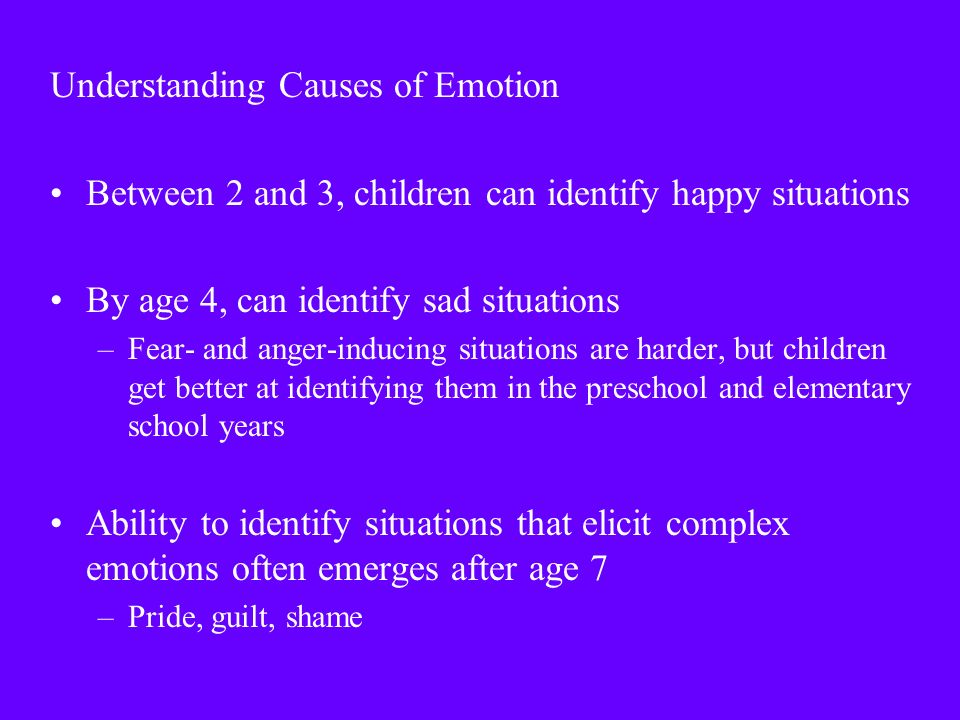 Understanding Causes of Emotion Between 2 and 3, children can identify happy situations By age 4, can identify sad situations –Fear- and anger-inducing situations are harder, but children get better at identifying them in the preschool and elementary school years Ability to identify situations that elicit complex emotions often emerges after age 7 –Pride, guilt, shame