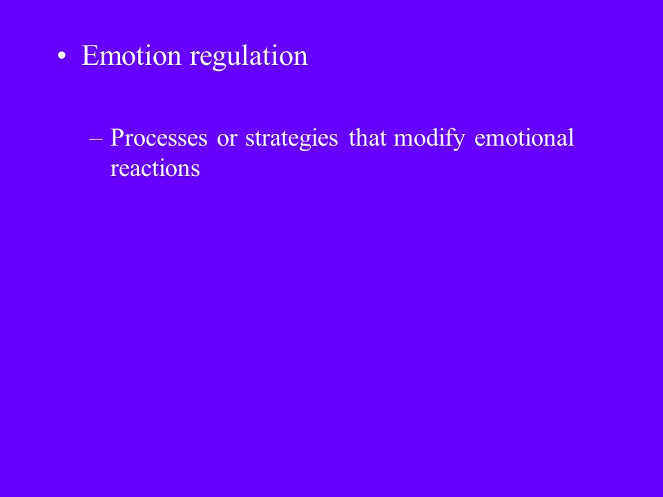 Emotion regulation –Processes or strategies that modify emotional reactions