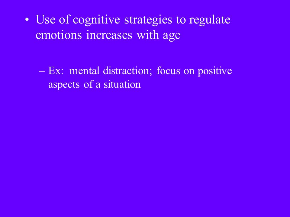 Use of cognitive strategies to regulate emotions increases with age –Ex: mental distraction; focus on positive aspects of a situation