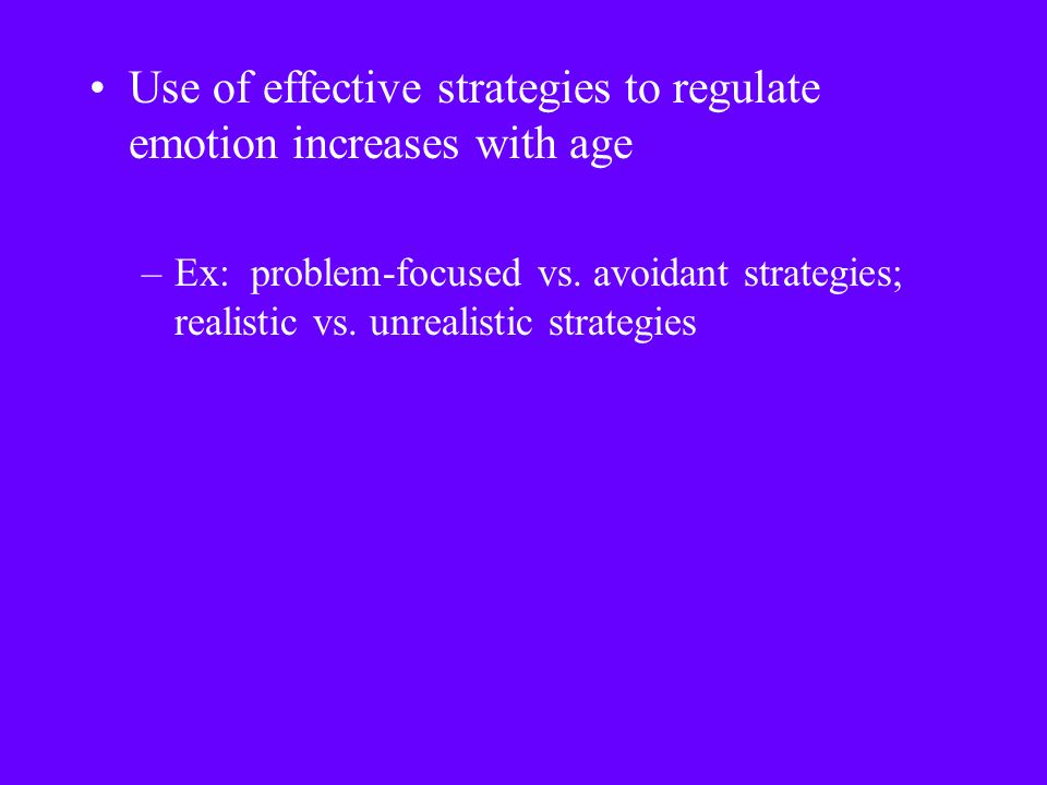 Use of effective strategies to regulate emotion increases with age –Ex: problem-focused vs.