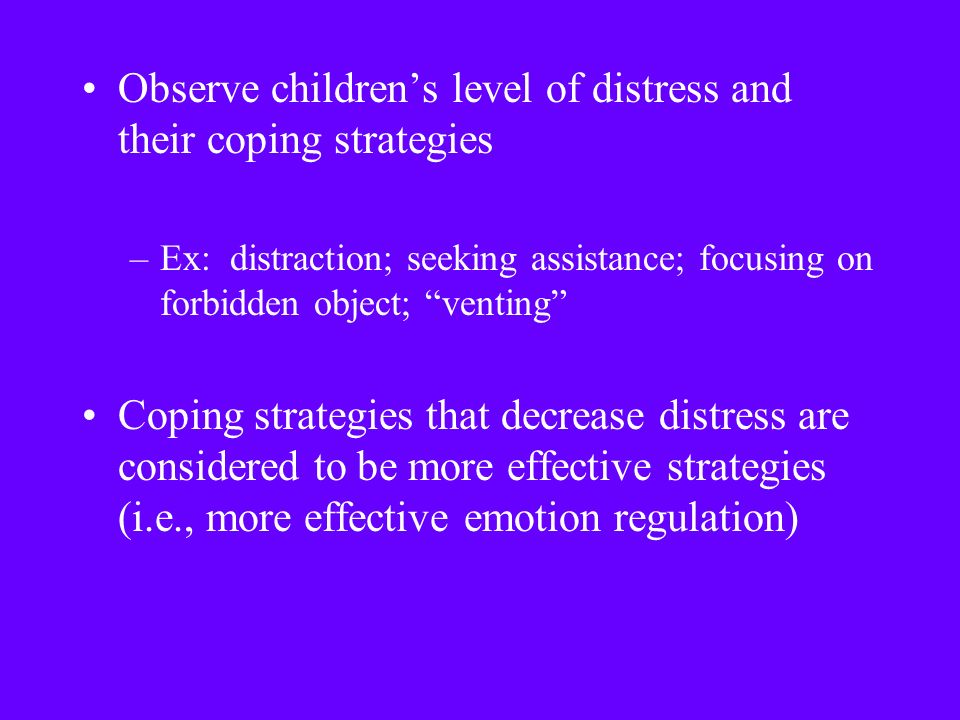 Observe children's level of distress and their coping strategies –Ex: distraction; seeking assistance; focusing on forbidden object; venting Coping strategies that decrease distress are considered to be more effective strategies (i.e., more effective emotion regulation)