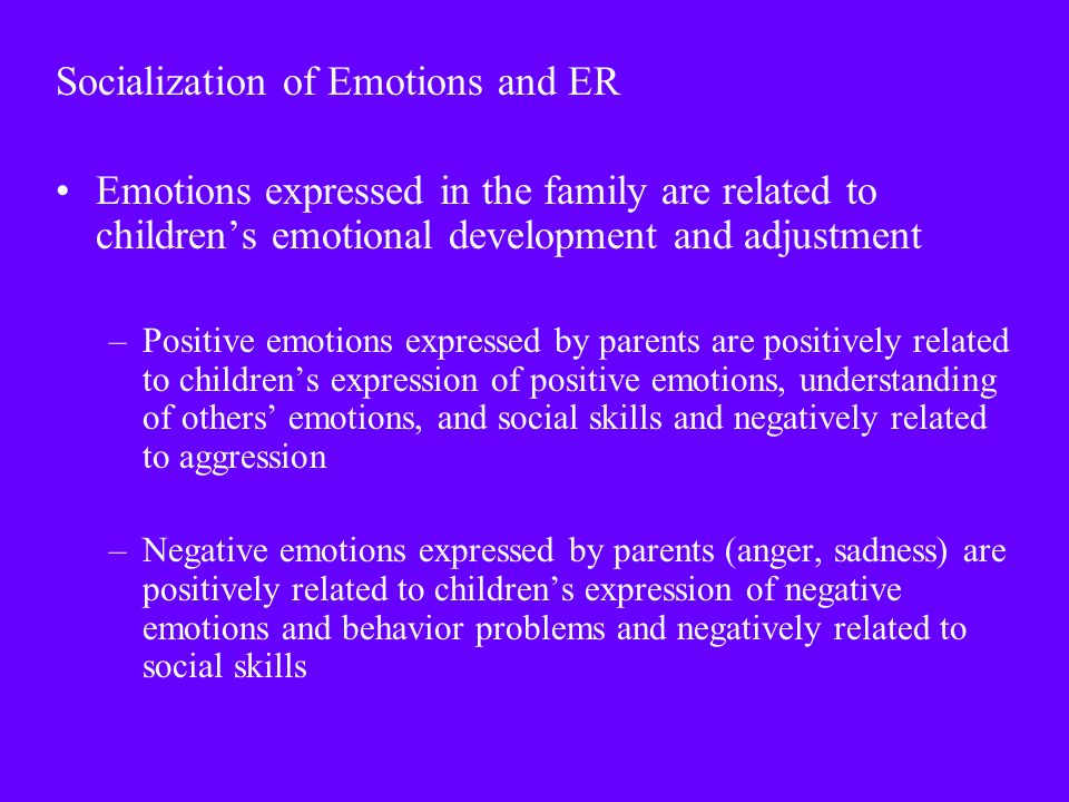 Socialization of Emotions and ER Emotions expressed in the family are related to children's emotional development and adjustment –Positive emotions expressed by parents are positively related to children's expression of positive emotions, understanding of others' emotions, and social skills and negatively related to aggression –Negative emotions expressed by parents (anger, sadness) are positively related to children's expression of negative emotions and behavior problems and negatively related to social skills