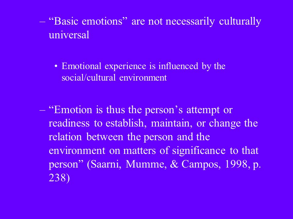 – Basic emotions are not necessarily culturally universal Emotional experience is influenced by the social/cultural environment – Emotion is thus the person's attempt or readiness to establish, maintain, or change the relation between the person and the environment on matters of significance to that person (Saarni, Mumme, & Campos, 1998, p.