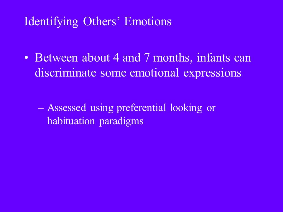 Identifying Others' Emotions Between about 4 and 7 months, infants can discriminate some emotional expressions –Assessed using preferential looking or habituation paradigms