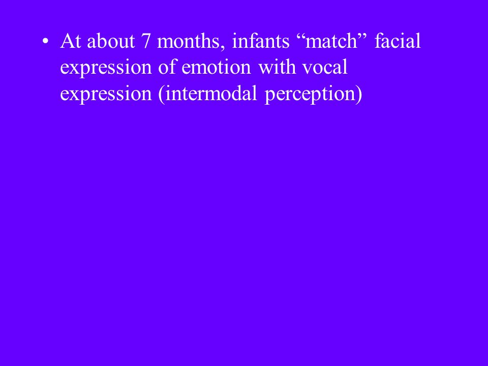 At about 7 months, infants match facial expression of emotion with vocal expression (intermodal perception)