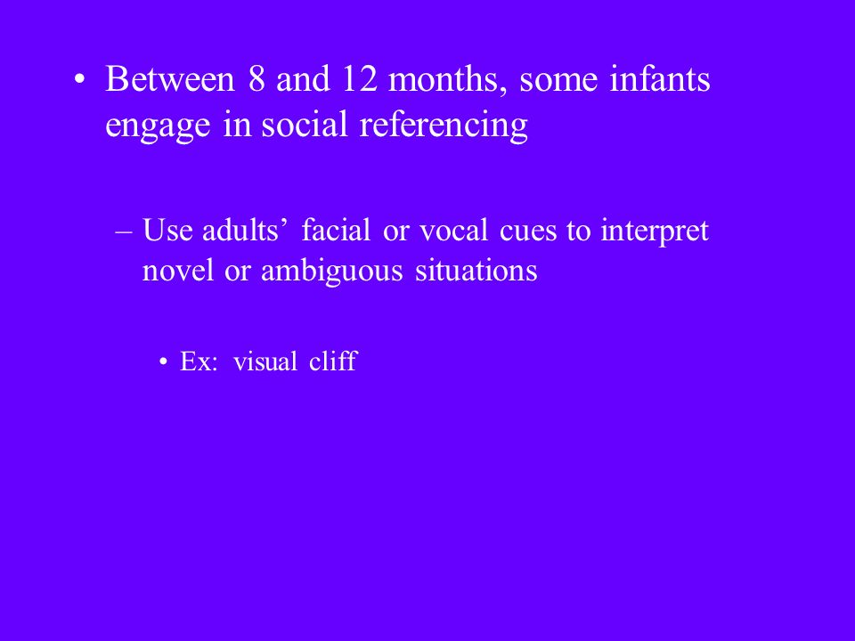 Between 8 and 12 months, some infants engage in social referencing –Use adults' facial or vocal cues to interpret novel or ambiguous situations Ex: visual cliff