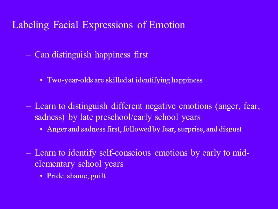 Labeling Facial Expressions of Emotion –Can distinguish happiness first Two-year-olds are skilled at identifying happiness –Learn to distinguish different negative emotions (anger, fear, sadness) by late preschool/early school years Anger and sadness first, followed by fear, surprise, and disgust –Learn to identify self-conscious emotions by early to mid- elementary school years Pride, shame, guilt