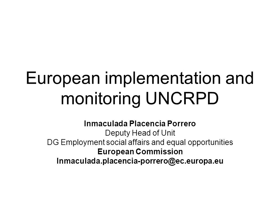 European implementation and monitoring UNCRPD Inmaculada Placencia Porrero Deputy Head of Unit DG Employment social affairs and equal opportunities European Commission