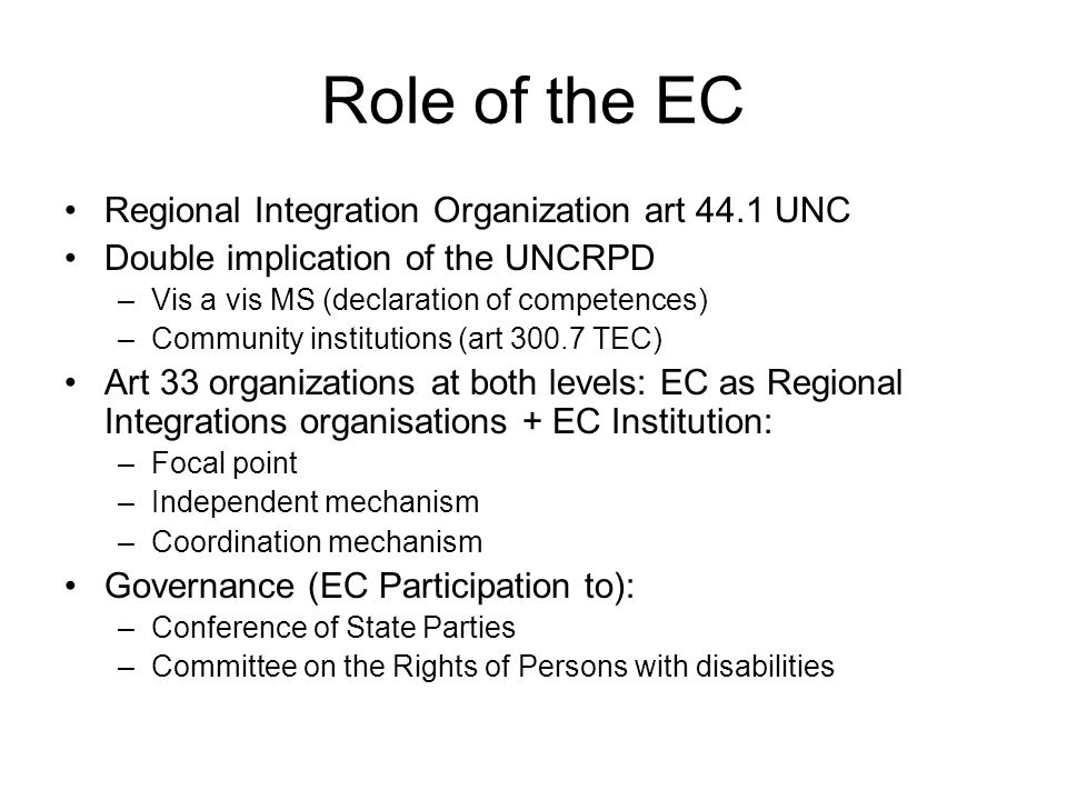 Role of the EC Regional Integration Organization art 44.1 UNC Double implication of the UNCRPD –Vis a vis MS (declaration of competences) –Community institutions (art TEC) Art 33 organizations at both levels: EC as Regional Integrations organisations + EC Institution: –Focal point –Independent mechanism –Coordination mechanism Governance (EC Participation to): –Conference of State Parties –Committee on the Rights of Persons with disabilities