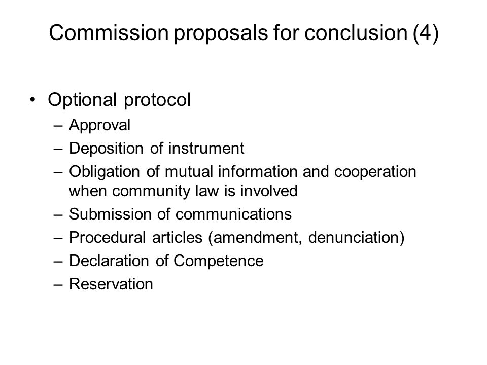 Commission proposals for conclusion (4) Optional protocol –Approval –Deposition of instrument –Obligation of mutual information and cooperation when community law is involved –Submission of communications –Procedural articles (amendment, denunciation) –Declaration of Competence –Reservation