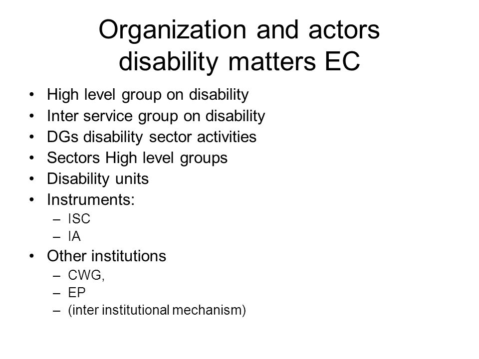 Organization and actors disability matters EC High level group on disability Inter service group on disability DGs disability sector activities Sectors High level groups Disability units Instruments: –ISC –IA Other institutions –CWG, –EP –(inter institutional mechanism)