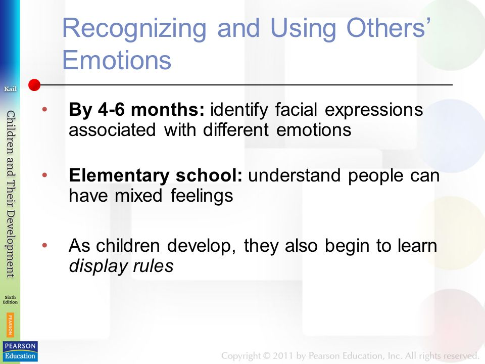 Recognizing and Using Others' Emotions By 4-6 months: identify facial expressions associated with different emotions Elementary school: understand people can have mixed feelings As children develop, they also begin to learn display rules