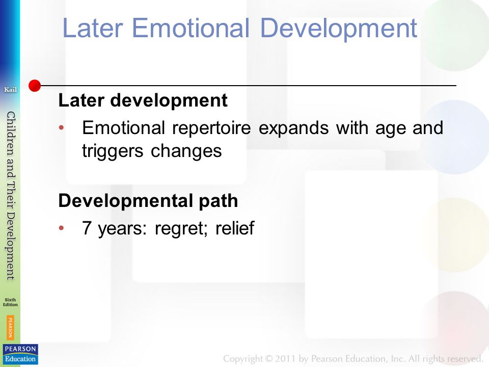 Later Emotional Development Later development Emotional repertoire expands with age and triggers changes Developmental path 7 years: regret; relief